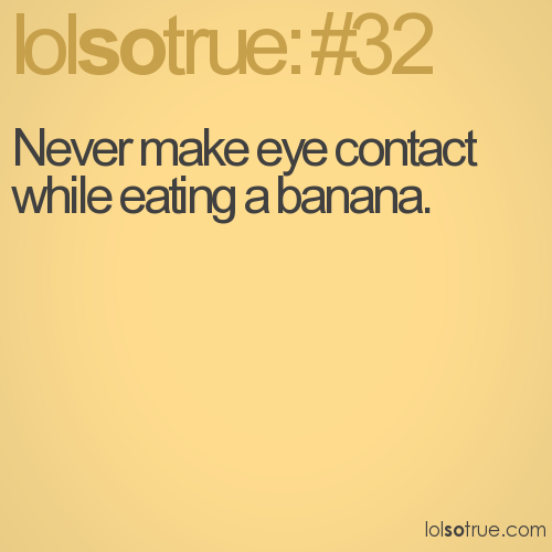 Never make eye contact while eating a banana.