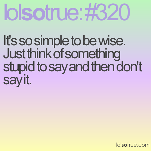 It's so simple to be wise. Just think of something stupid to say and then don't say it.