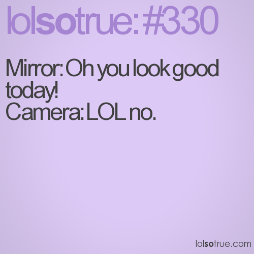 Mirror: Oh you look good today!