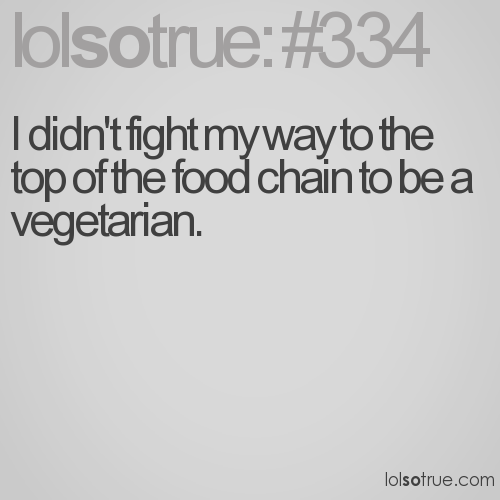 I didn't fight my way to the top of the food chain to be a vegetarian.