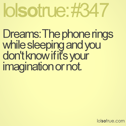 Dreams: The phone rings while sleeping and you don't know if it's your imagination or not.