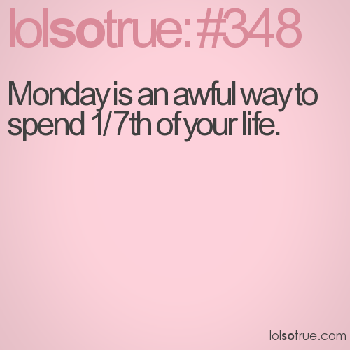 Monday is an awful way to spend 1/7th of your life.