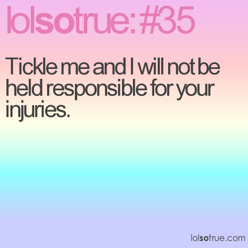 Tickle me and I will not be held responsible for your injuries.