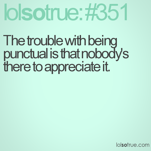 The trouble with being punctual is that nobody's there to appreciate it.