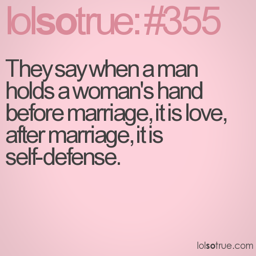 They say when a man holds a woman's hand before marriage, it is love, after marriage, it is self-defense.