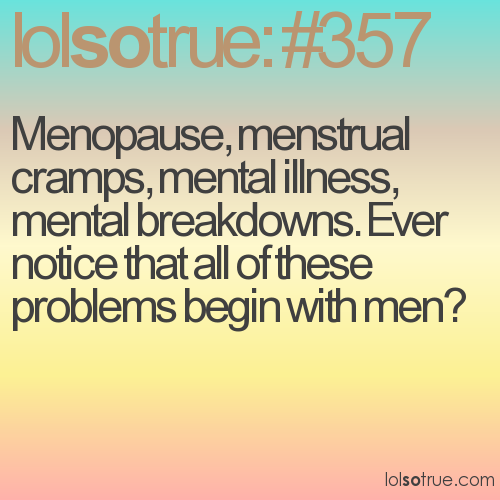 Menopause, menstrual cramps, mental illness, mental breakdowns. Ever notice that all of these problems begin with men?