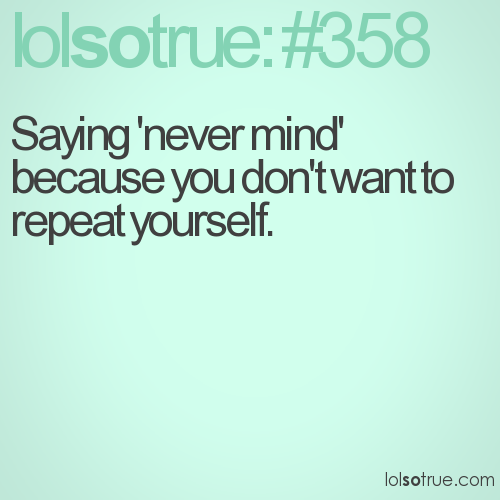 Saying 'never mind' because you don't want to repeat yourself.