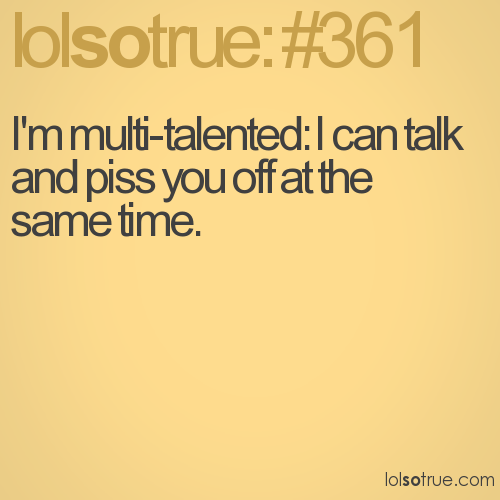 I'm multi-talented: I can talk and piss you off at the same time.