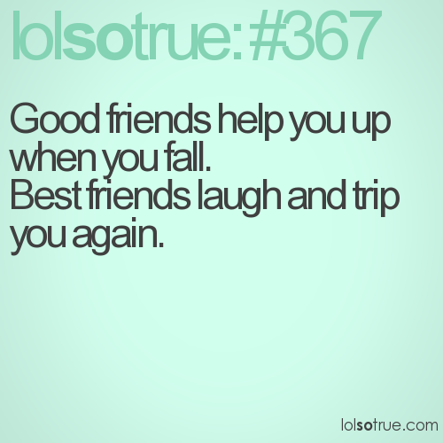 Good friends help you up when you fall. Best friends laugh and trip you again.