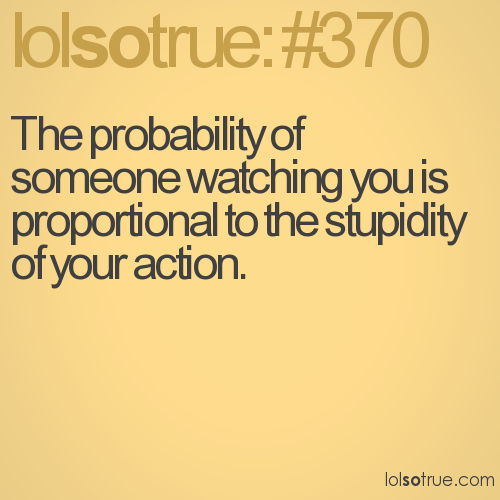 The probability of someone watching you is proportional to the stupidity of your action.
