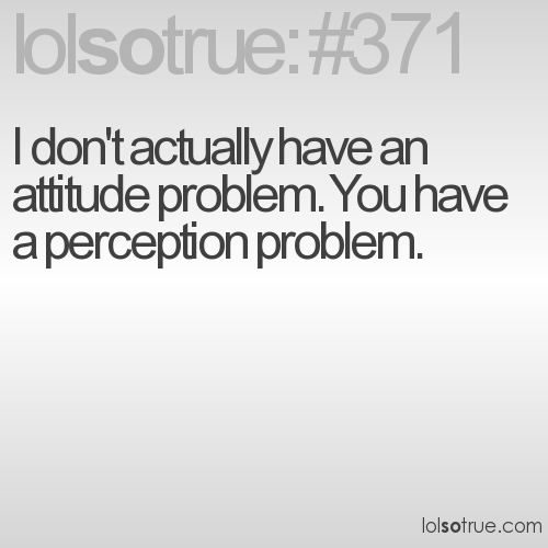 I don't actually have an attitude problem. You have a perception problem.