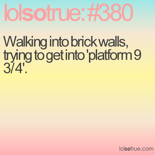 Walking into brick walls, trying to get into 'platform 9 3/4'.