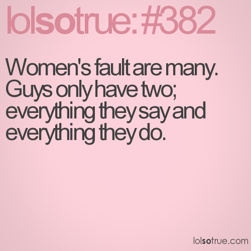 Women's fault are many. Guys only have two; everything they say and everything they do.