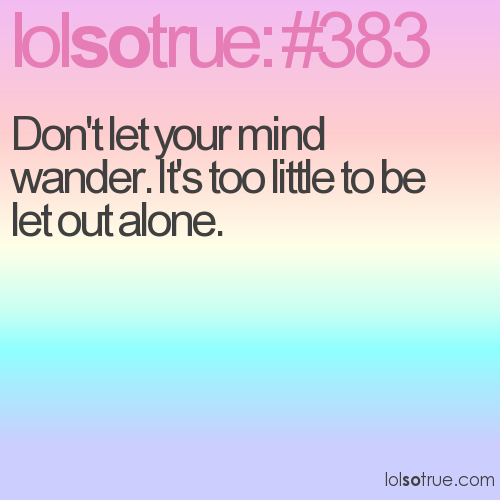 Don't let your mind wander. It's too little to be let out alone.