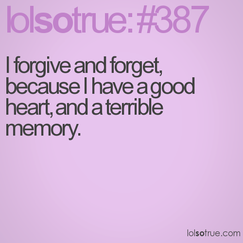 I forgive and forget, because I have a good heart, and a terrible memory.