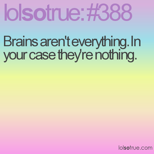 Brains aren't everything. In your case they're nothing.