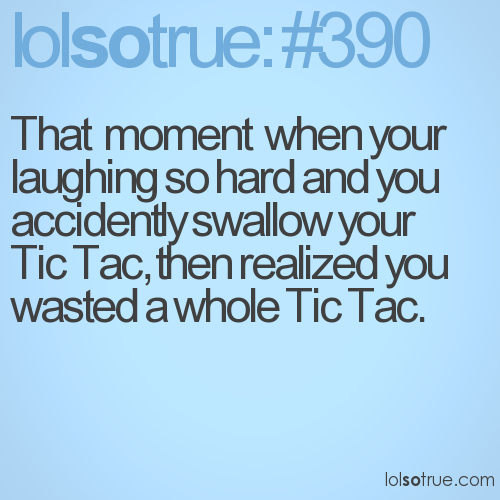 That  moment  when your laughing so hard and you accidently swallow your Tic Tac, then realized you wasted a whole Tic Tac.