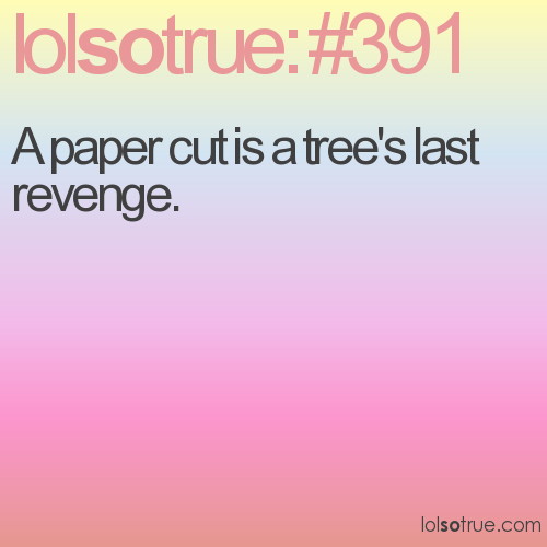 A paper cut is a tree's last revenge.