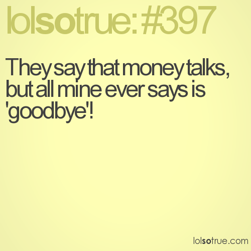 They say that money talks, but all mine ever says is 'goodbye'!