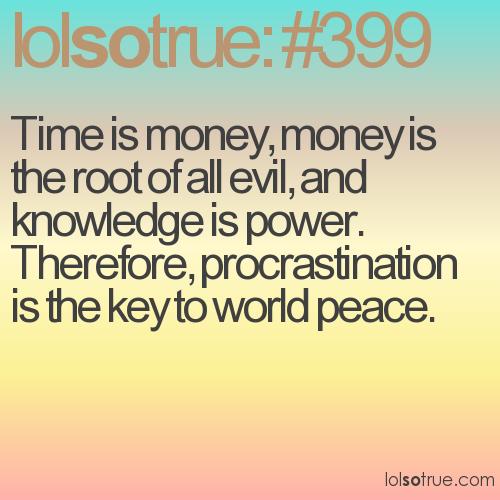 Time is money, money is the root of all evil, and knowledge is power. Therefore, procrastination is the key to world peace.