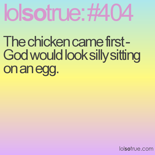 The chicken came first - God would look silly sitting on an egg.