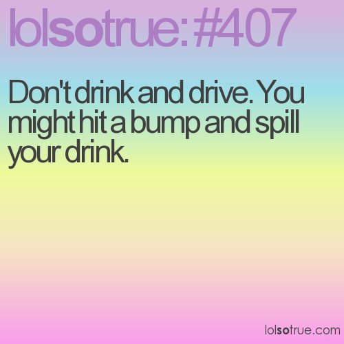 Don't drink and drive. You might hit a bump and spill your drink.