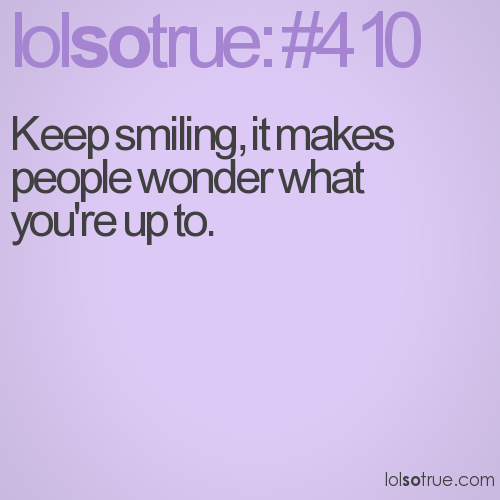 Keep smiling, it makes people wonder what you're up to.
