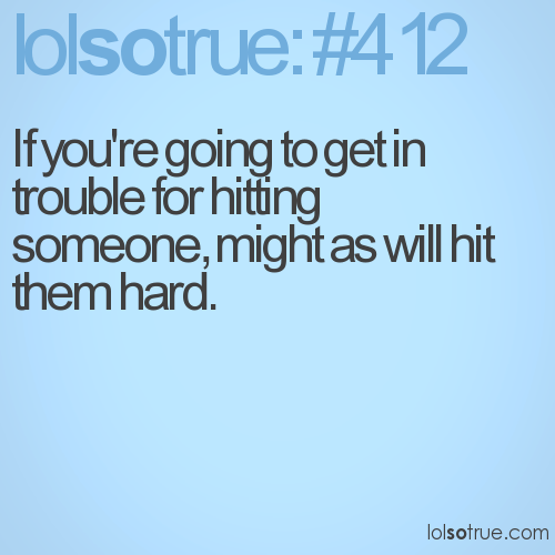 If you're going to get in trouble for hitting someone, might as will hit them hard.