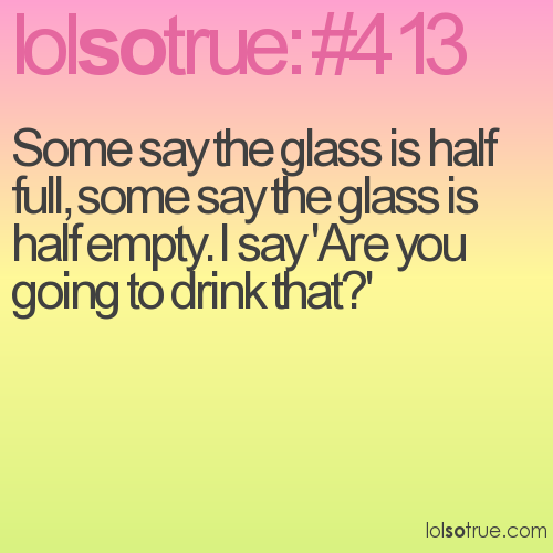 Some say the glass is half full, some say the glass is half empty. I say 'Are you going to drink that?'