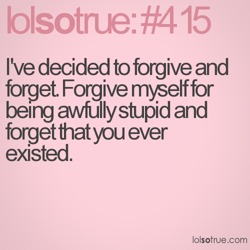 I've decided to forgive and forget. Forgive myself for being awfully stupid and forget that you ever existed.