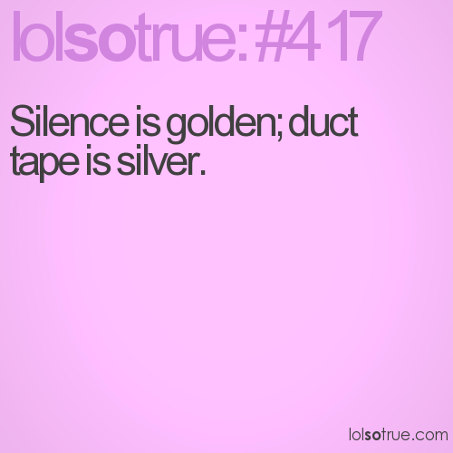 Silence is golden; duct tape is silver.