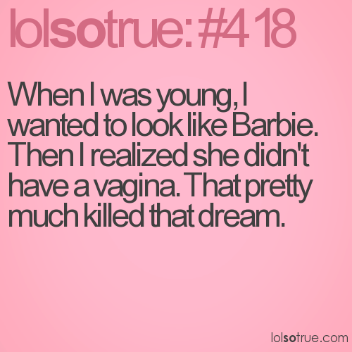 When I was young, I wanted to look like Barbie. Then I realized she didn't have a vagina. That pretty much killed that dream.