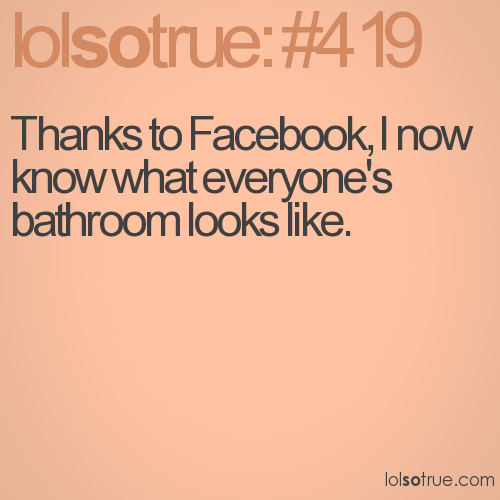 Thanks to Facebook, I now know what everyone's bathroom looks like.