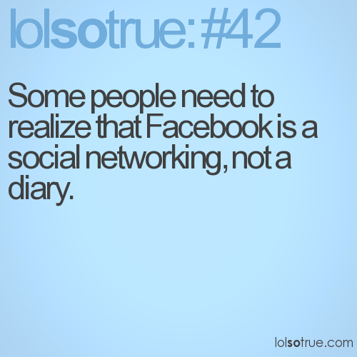 Some people need to realize that Facebook is a social networking, not a diary.