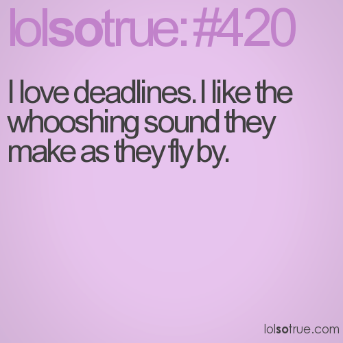 I love deadlines. I like the whooshing sound they make as they fly by.