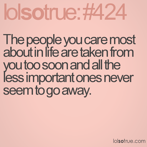 The people you care most about in life are taken from you too soon and all the less important ones never seem to go away.