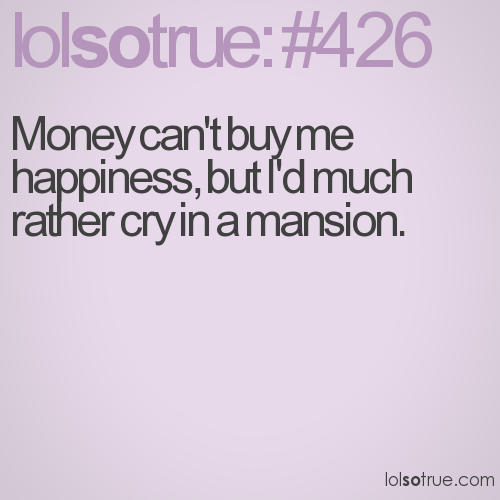 Money can't buy me happiness, but I'd much rather cry in a mansion.