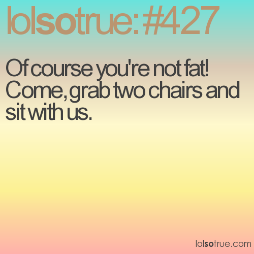 Of course you're not fat! Come, grab two chairs and sit with us.