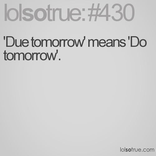 'Due tomorrow' means 'Do tomorrow'.