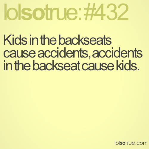 Kids in the backseats cause accidents, accidents in the backseat cause kids.