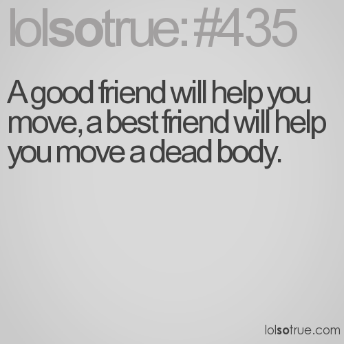 A good friend will help you move, a best friend will help you move a dead body.