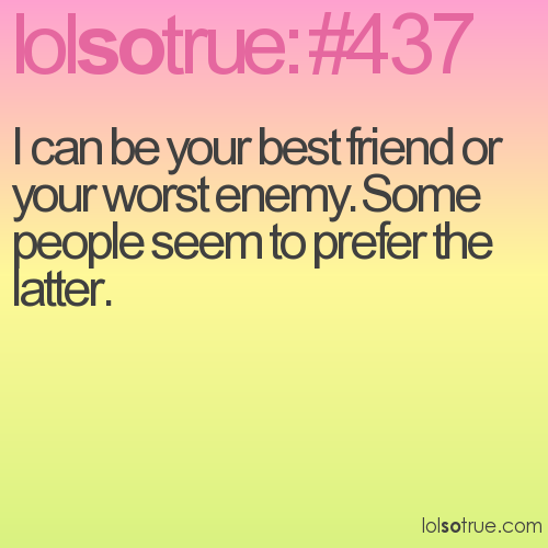 I can be your best friend or your worst enemy. Some people seem to prefer the latter.