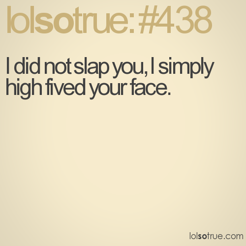 I did not slap you, I simply high fived your face.