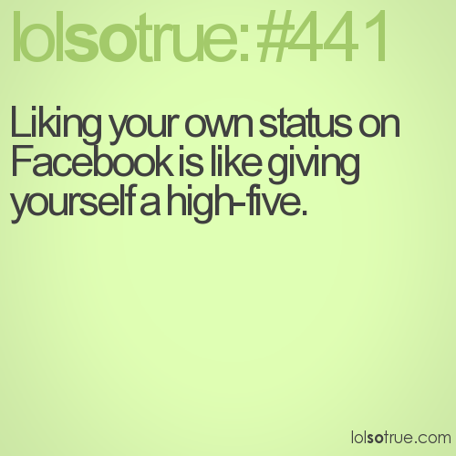 Liking your own status on Facebook is like giving yourself a high-five.
