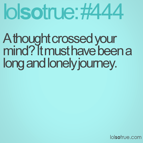 A thought crossed your mind? It must have been a long and lonely journey.