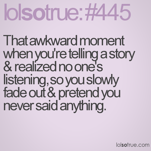 That awkward moment when you're telling a story & realized no one's listening, so you slowly fade out & pretend you never said anything.