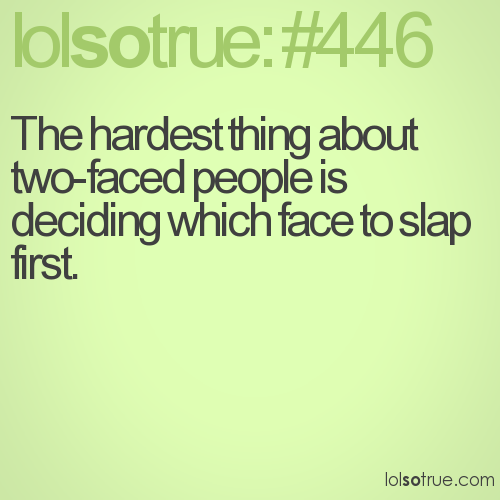 The hardest thing about two-faced people is deciding which face to slap first.