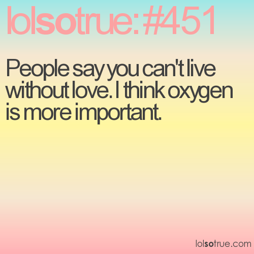 People say you can't live without love. I think oxygen is more important.