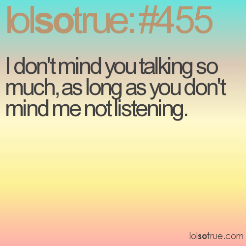 I don't mind you talking so much, as long as you don't mind me not listening.