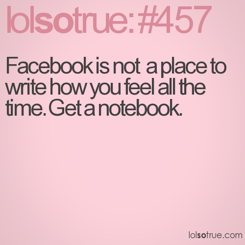 Facebook is not  a place to write how you feel all the time. Get a notebook.